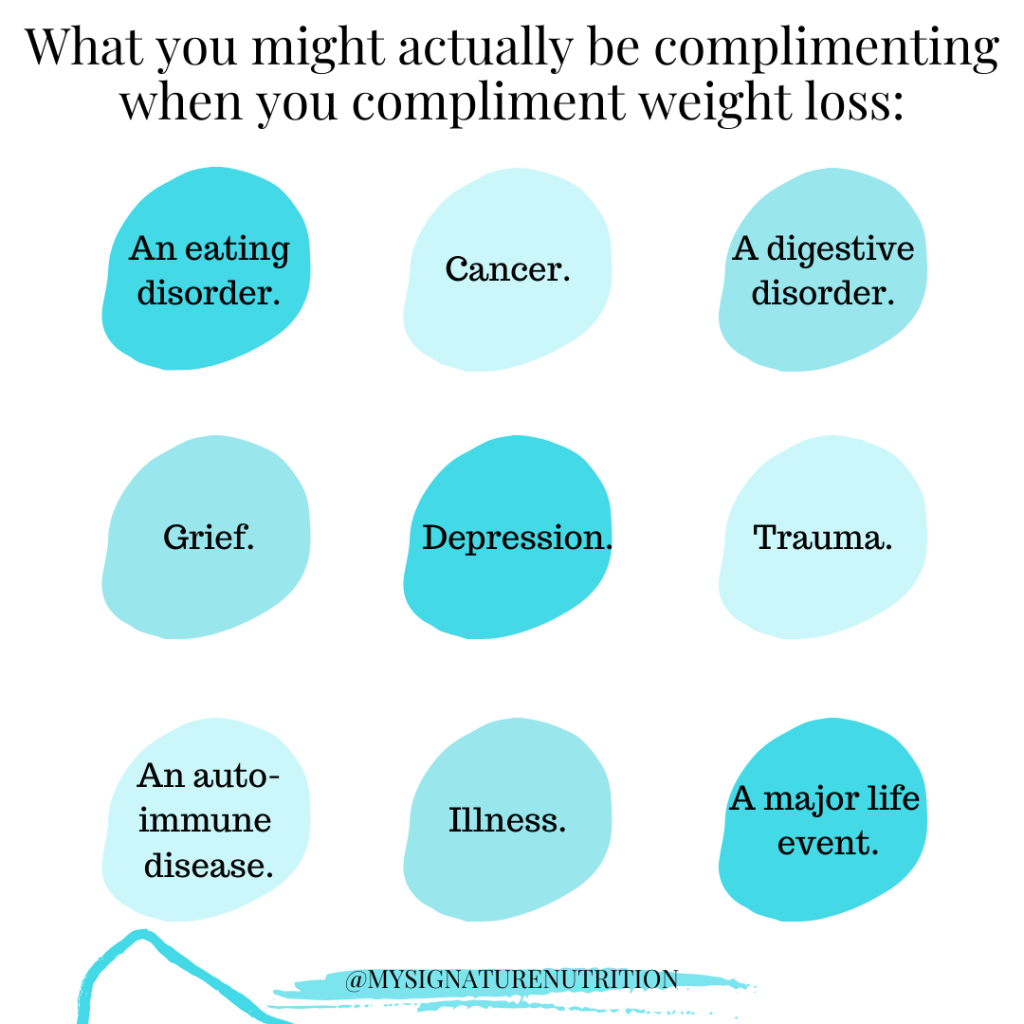 Image with white background that reads what you might actually be complimenting when you compliment weight loss.  There are 9 light blue circles with other factors that could impact weight: an eating disorder, cancer, a digestive disorder, grief, depression, trauma, an auto-immune disease, illness, a major life event.