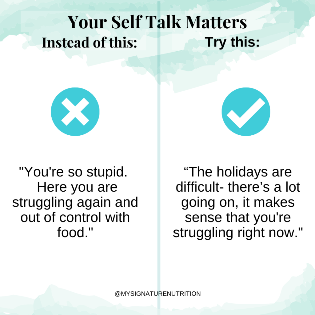 """an image with light blue water color accents at the top and bottom divided in half.  The  title reads your self talk matters. The left side with a big x reads """"you're so stupid.  here you are struggling again and out of control with food.""""  The right side reads with a big check, """"the holidays are difficult.  There's a lot going on.  It makes sense that you're struggling right now."""""""