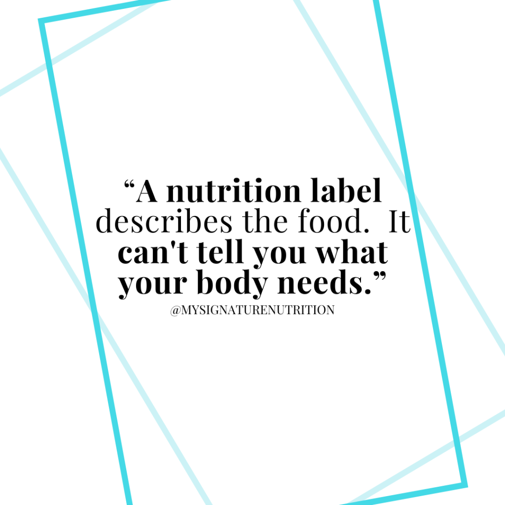 Have you ever been at a restaurant or considered purchasing a food only to see the calories posted or the nutrition label and change your mind?  For some people reading that statement might seem like a good thing.    When you're struggling with an eating disorder, disordered eating, a lifetime of chronic dieting and/or trying to heal your relationship with food- the nutrition label is a huge barrier and harmful.  Instead of being helpful it keeps you stuck, in fear, struggling with restrictive behaviors, feeling anxious stressed and overwhelmed.  Not a good thing at all.  To heal your relationship with food- skip the food label.  It can't tell you what your body needs, it keeps you stuck, and prevents you from moving forward!  Food labels were not required on food products until the 1990s.  Prior to that there were requirements about food handling and processing (for food safety).  Then in the 1960s a label with ingredients was required on food.  It wasn't until the food and safety-labeling act of 1990 that required most food products to have a complete nutrition label.  30 years later, it seems like you can't get away from the food label.  It's on the back, sometimes on the front, highlighted in bold letters, on menu boards at most restaurants- everywhere.    Most research suggests that having a food label or including calories on a menu board hasn't lead to improved health.  That showing calories everywhere doesn't cause lasting change (or even change)- instead it makes people feel guilty.  AND- that the most vulnerable individuals with eating disorders are harmed by these labels.  For the record, I'm not suggesting that food labels shouldn't exist.  I think it's important to be able to know what's in your food, that manufacturers are held accountable, and that the information is available should you need it for certain health conditions such as food allergies, kidney disease, liver disease, diabetes, cardiovascular disease, etc.  I'm saying- that the food label p